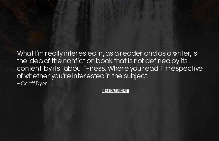 Geoff Dyer Sayings: What I'm really interested in, as a reader and as a writer, is the idea