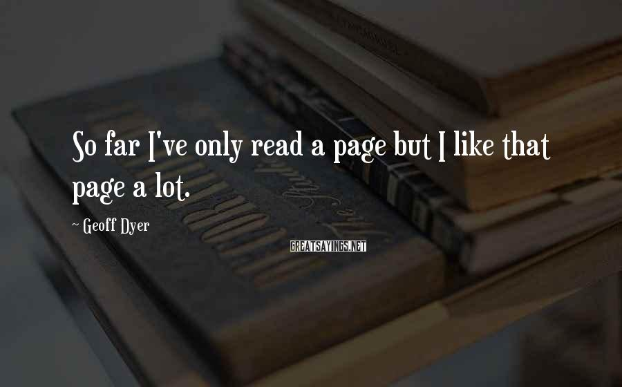 Geoff Dyer Sayings: So far I've only read a page but I like that page a lot.