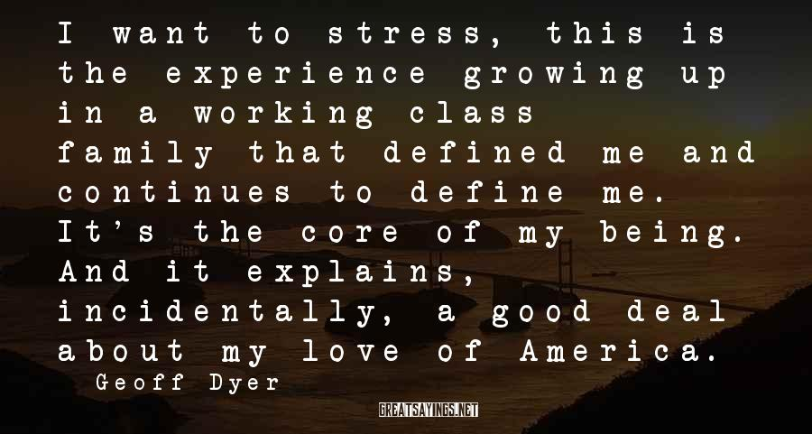 Geoff Dyer Sayings: I want to stress, this is the experience-growing up in a working-class family-that defined me