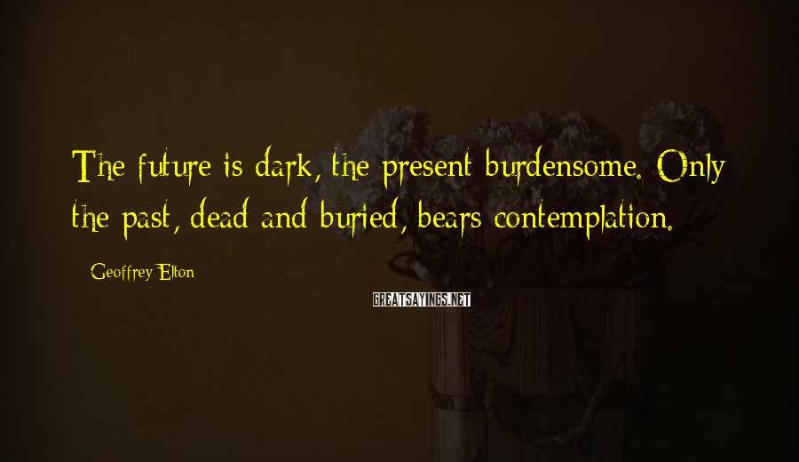 Geoffrey Elton Sayings: The future is dark, the present burdensome. Only the past, dead and buried, bears contemplation.