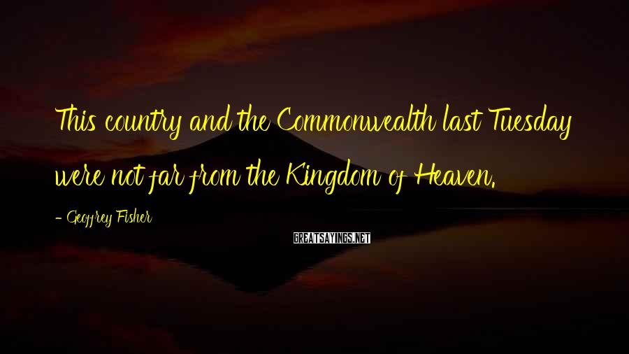Geoffrey Fisher Sayings: This country and the Commonwealth last Tuesday were not far from the Kingdom of Heaven.