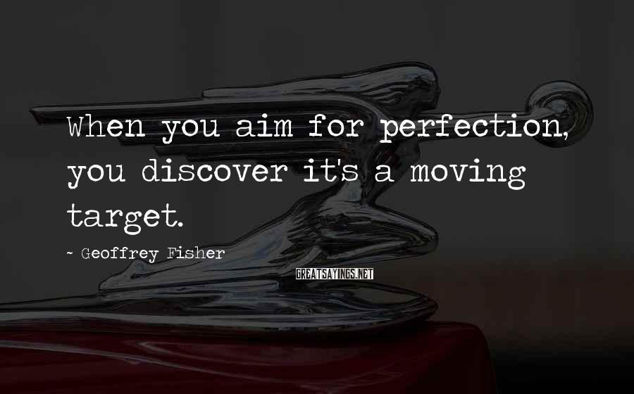 Geoffrey Fisher Sayings: When you aim for perfection, you discover it's a moving target.