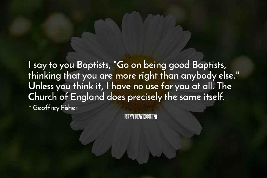 "Geoffrey Fisher Sayings: I say to you Baptists, ""Go on being good Baptists, thinking that you are more"