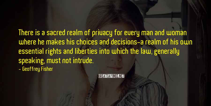 Geoffrey Fisher Sayings: There is a sacred realm of privacy for every man and woman where he makes