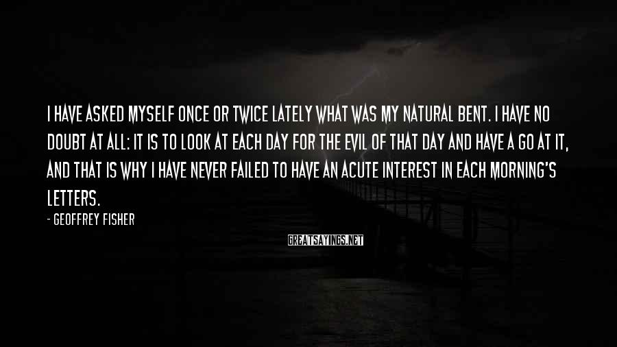 Geoffrey Fisher Sayings: I have asked myself once or twice lately what was my natural bent. I have