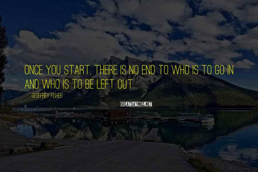 Geoffrey Fisher Sayings: Once you start, there is no end to who is to go in and who