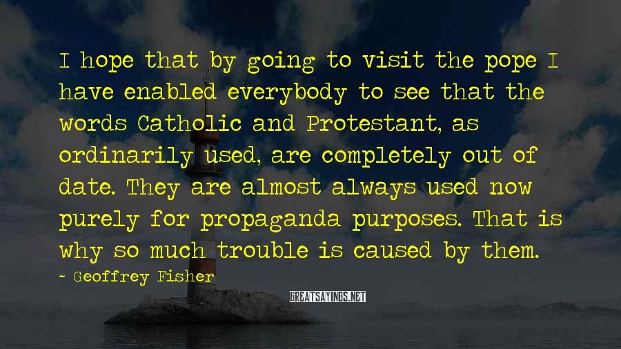 Geoffrey Fisher Sayings: I hope that by going to visit the pope I have enabled everybody to see
