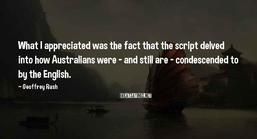 Geoffrey Rush Sayings: What I appreciated was the fact that the script delved into how Australians were -