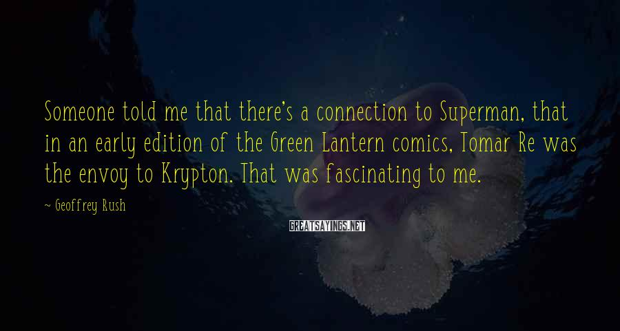Geoffrey Rush Sayings: Someone told me that there's a connection to Superman, that in an early edition of