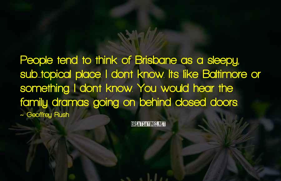 Geoffrey Rush Sayings: People tend to think of Brisbane as a sleepy, sub-topical place. I don't know. It's