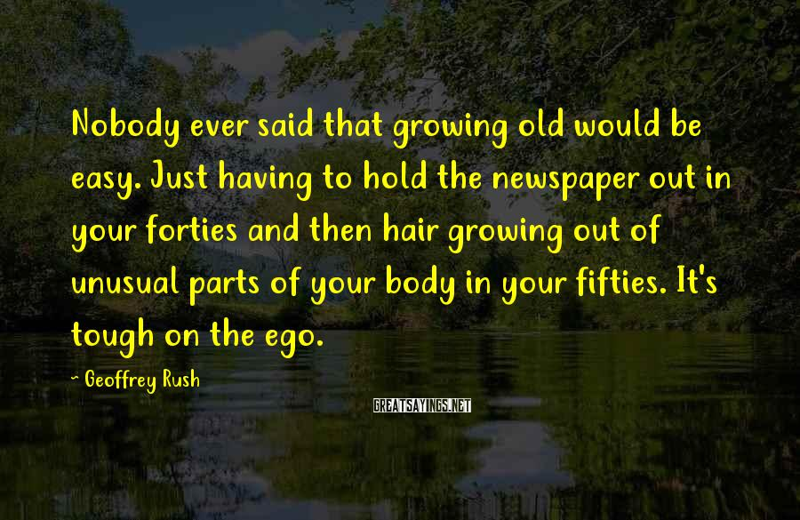 Geoffrey Rush Sayings: Nobody ever said that growing old would be easy. Just having to hold the newspaper