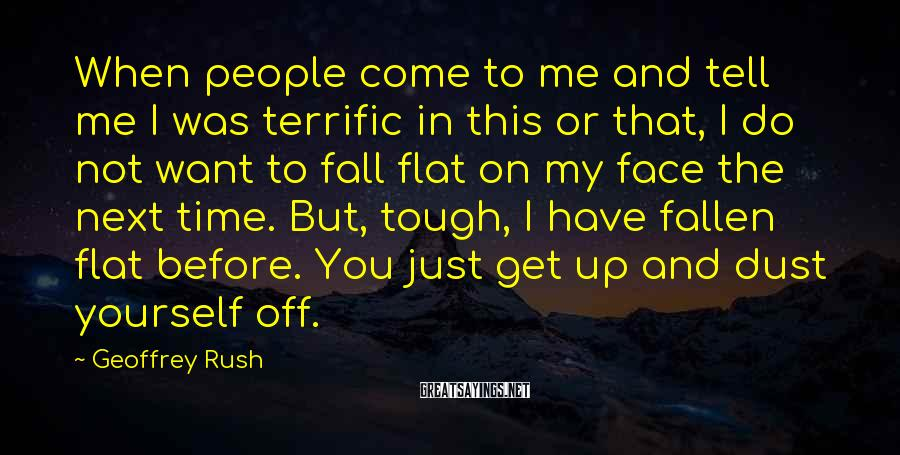Geoffrey Rush Sayings: When people come to me and tell me I was terrific in this or that,