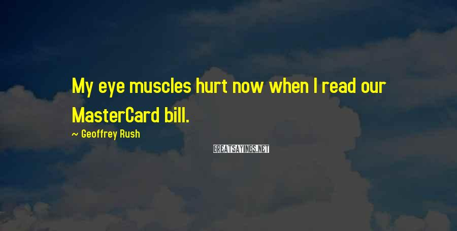 Geoffrey Rush Sayings: My eye muscles hurt now when I read our MasterCard bill.