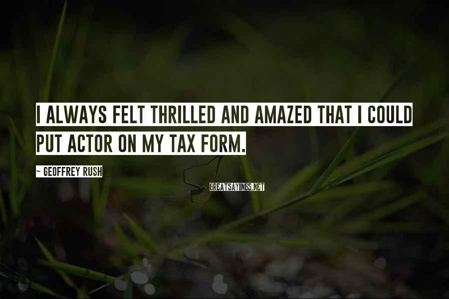 Geoffrey Rush Sayings: I always felt thrilled and amazed that I could put actor on my tax form.