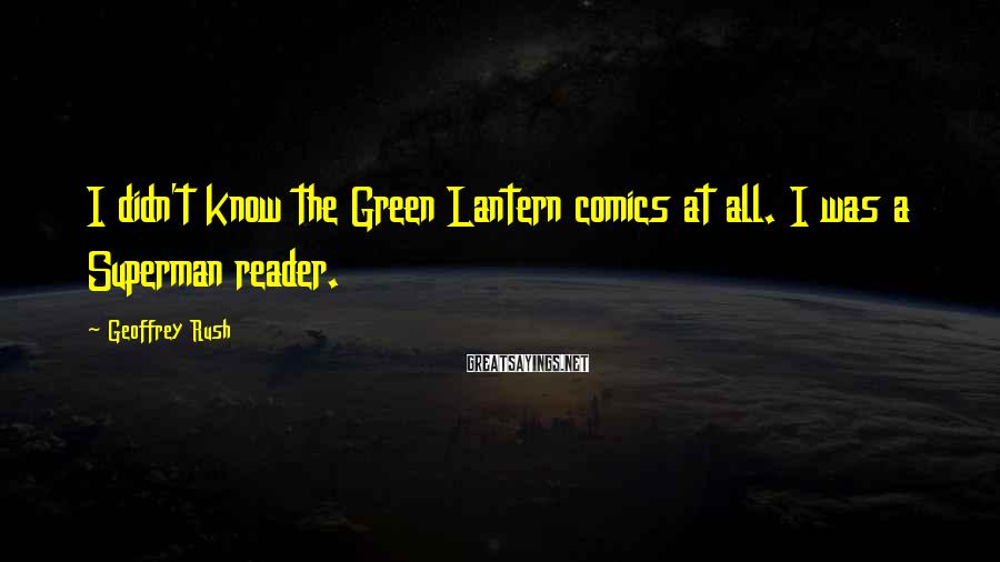 Geoffrey Rush Sayings: I didn't know the Green Lantern comics at all. I was a Superman reader.
