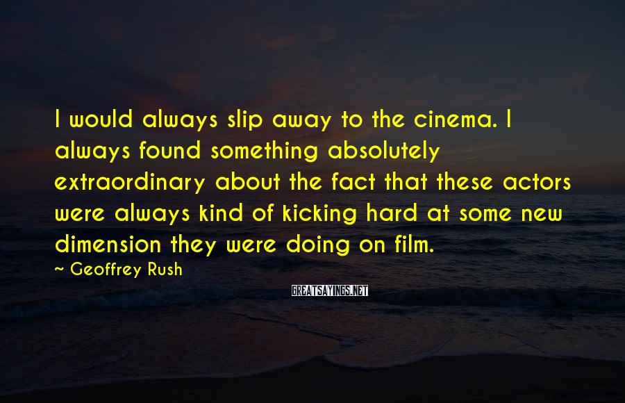 Geoffrey Rush Sayings: I would always slip away to the cinema. I always found something absolutely extraordinary about