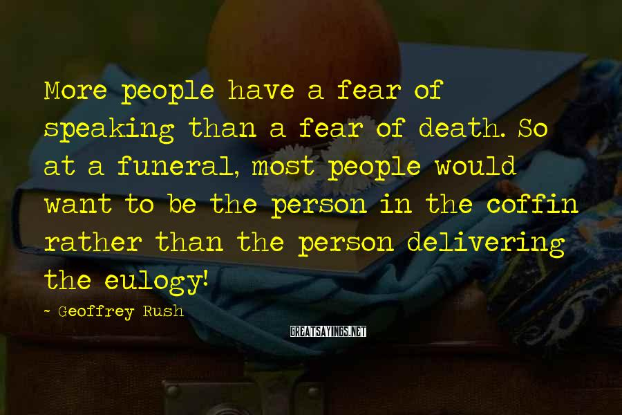 Geoffrey Rush Sayings: More people have a fear of speaking than a fear of death. So at a