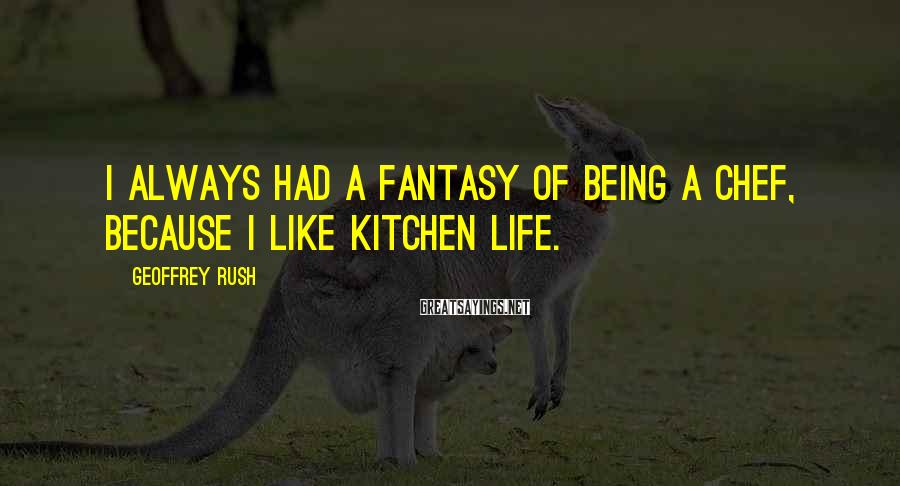 Geoffrey Rush Sayings: I always had a fantasy of being a chef, because I like kitchen life.