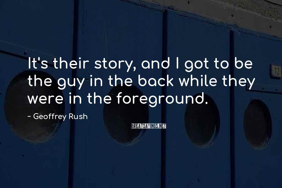 Geoffrey Rush Sayings: It's their story, and I got to be the guy in the back while they