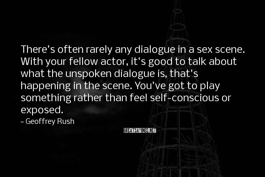 Geoffrey Rush Sayings: There's often rarely any dialogue in a sex scene. With your fellow actor, it's good