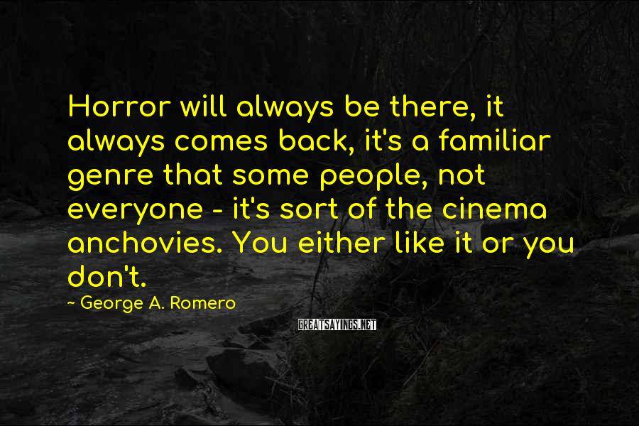 George A. Romero Sayings: Horror will always be there, it always comes back, it's a familiar genre that some
