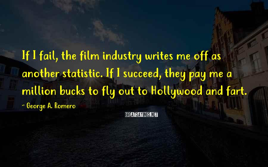 George A. Romero Sayings: If I fail, the film industry writes me off as another statistic. If I succeed,