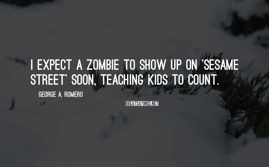 George A. Romero Sayings: I expect a zombie to show up on 'Sesame Street' soon, teaching kids to count.