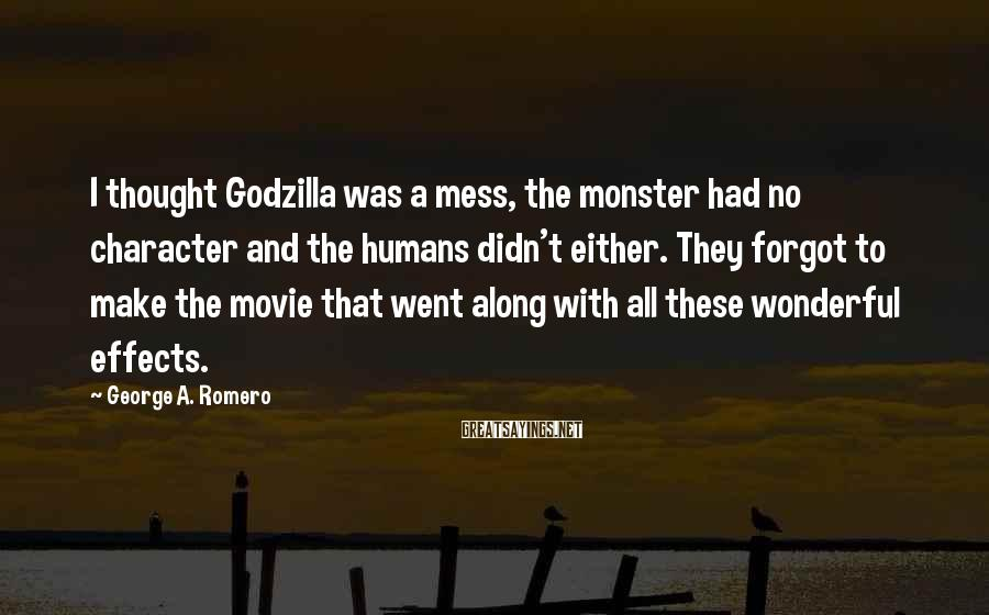 George A. Romero Sayings: I thought Godzilla was a mess, the monster had no character and the humans didn't