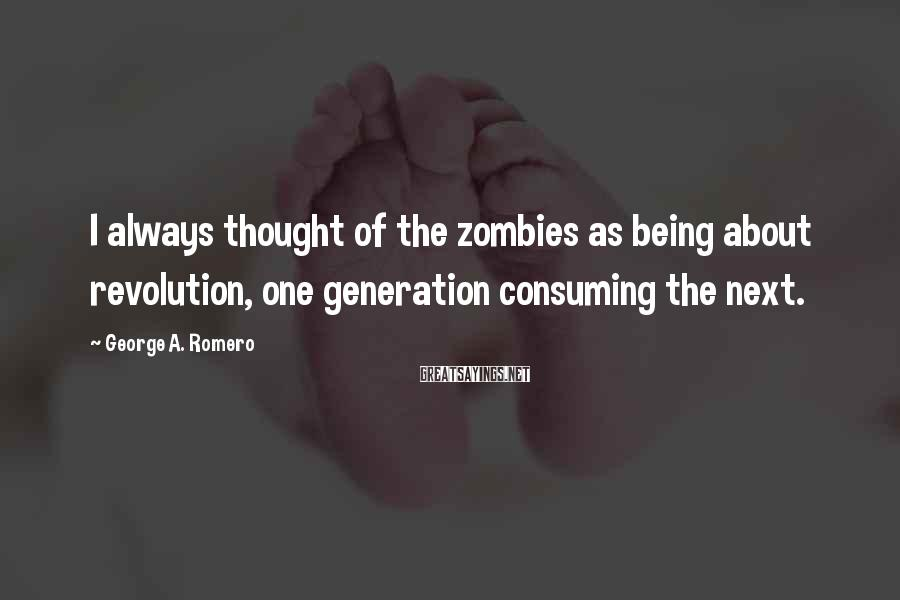 George A. Romero Sayings: I always thought of the zombies as being about revolution, one generation consuming the next.
