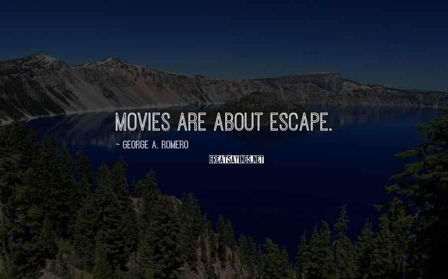 George A. Romero Sayings: Movies are about escape.