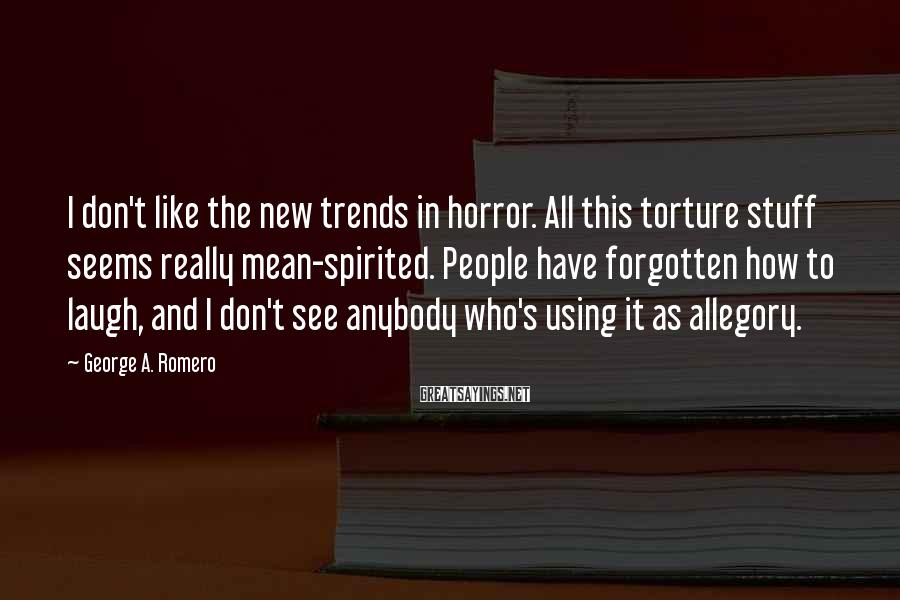 George A. Romero Sayings: I don't like the new trends in horror. All this torture stuff seems really mean-spirited.