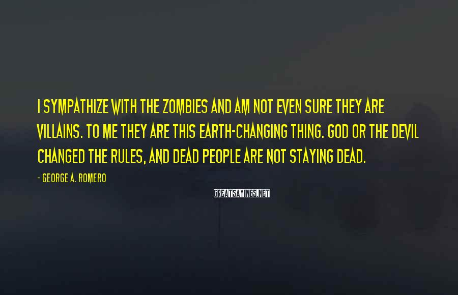 George A. Romero Sayings: I sympathize with the zombies and am not even sure they are villains. To me