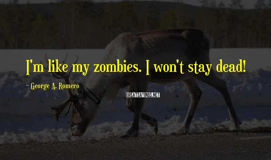 George A. Romero Sayings: I'm like my zombies. I won't stay dead!