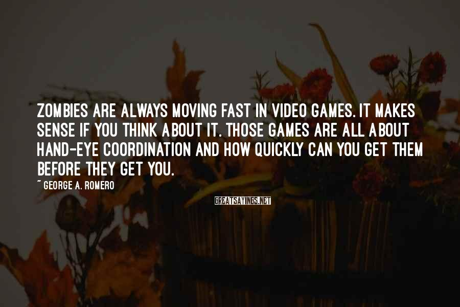 George A. Romero Sayings: Zombies are always moving fast in video games. It makes sense if you think about