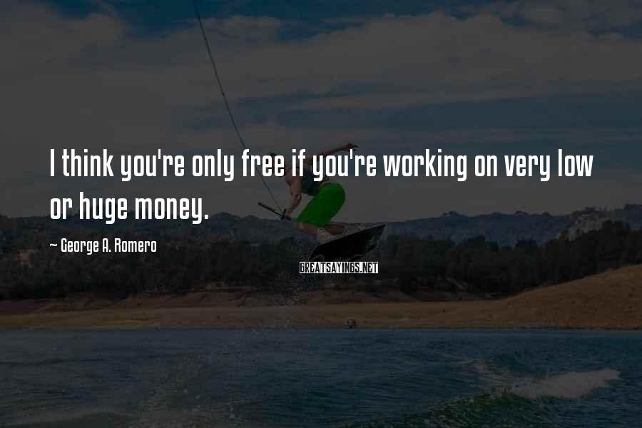 George A. Romero Sayings: I think you're only free if you're working on very low or huge money.