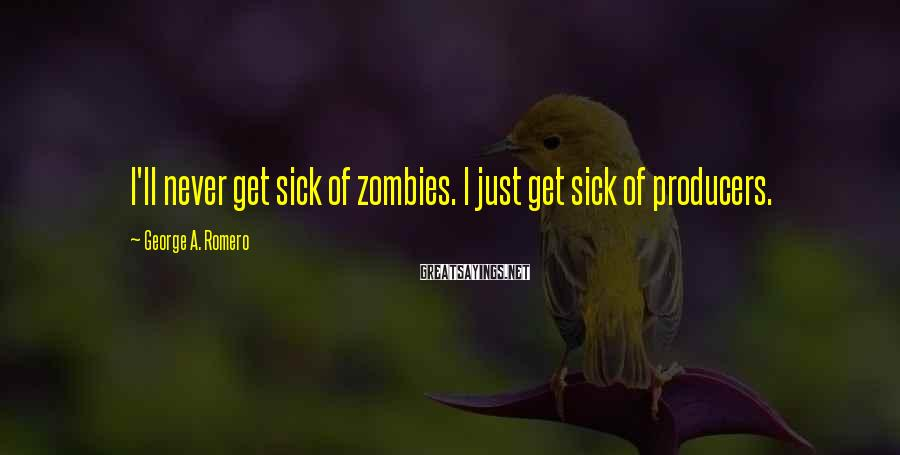 George A. Romero Sayings: I'll never get sick of zombies. I just get sick of producers.