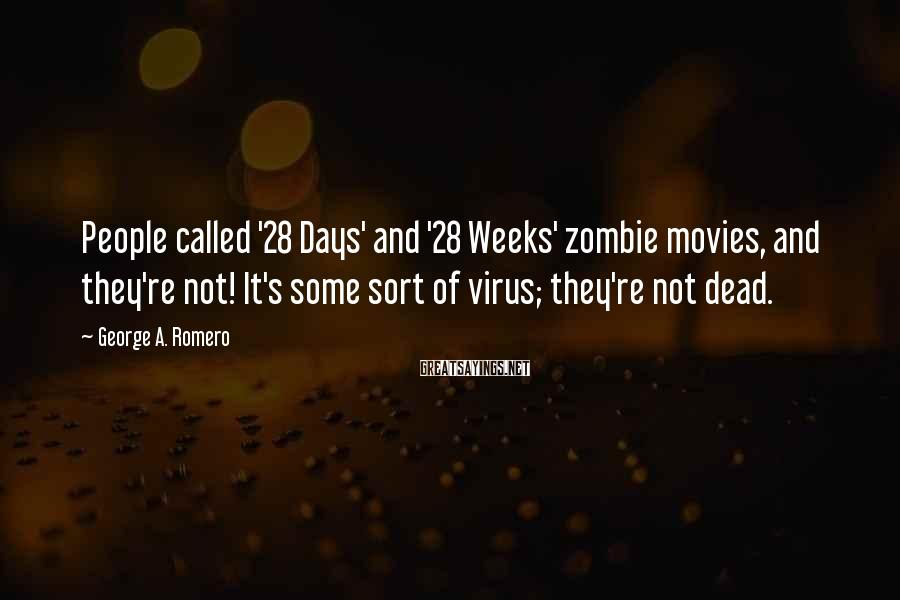 George A. Romero Sayings: People called '28 Days' and '28 Weeks' zombie movies, and they're not! It's some sort