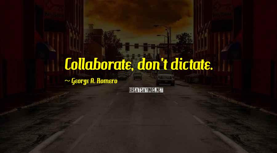 George A. Romero Sayings: Collaborate, don't dictate.