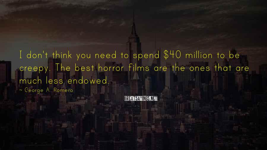 George A. Romero Sayings: I don't think you need to spend $40 million to be creepy. The best horror