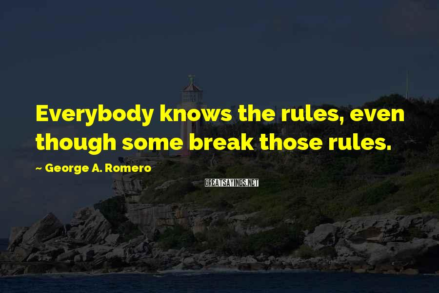 George A. Romero Sayings: Everybody knows the rules, even though some break those rules.