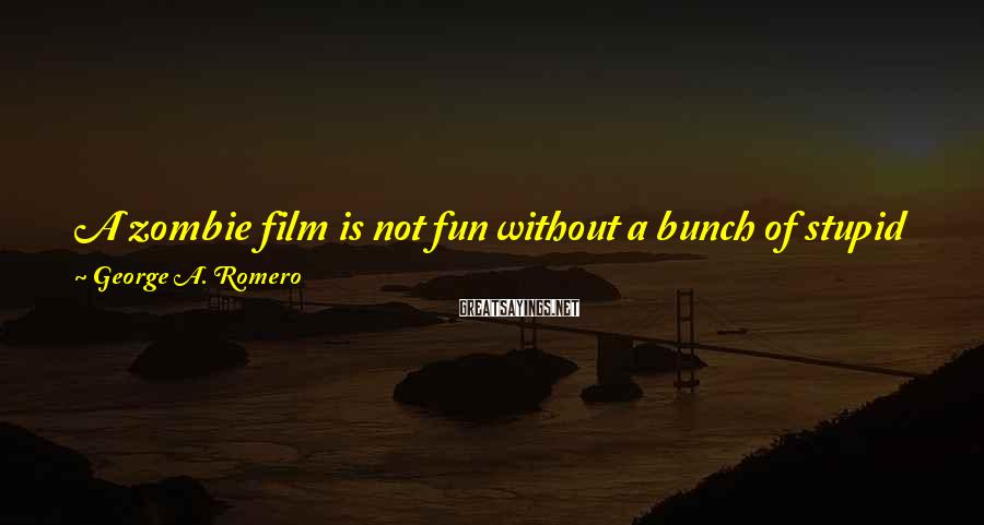 George A. Romero Sayings: A zombie film is not fun without a bunch of stupid people running around and