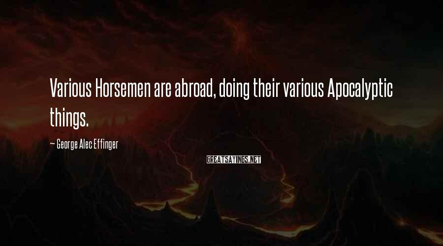 George Alec Effinger Sayings: Various Horsemen are abroad, doing their various Apocalyptic things.