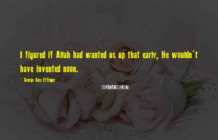 George Alec Effinger Sayings: I figured if Allah had wanted us up that early, He wouldn't have invented noon.