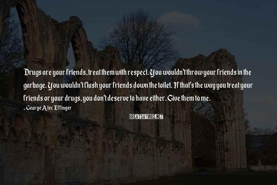 George Alec Effinger Sayings: Drugs are your friends, treat them with respect. You wouldn't throw your friends in the