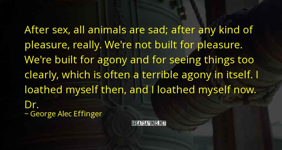 George Alec Effinger Sayings: After sex, all animals are sad; after any kind of pleasure, really. We're not built