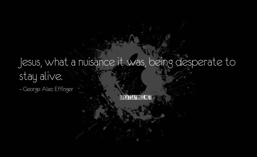 George Alec Effinger Sayings: Jesus, what a nuisance it was, being desperate to stay alive.