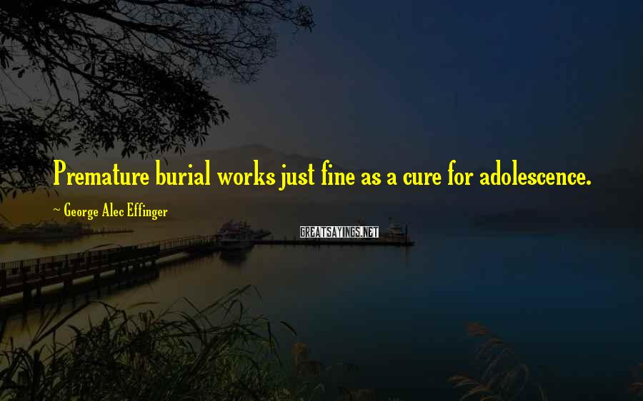 George Alec Effinger Sayings: Premature burial works just fine as a cure for adolescence.