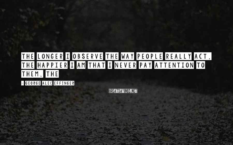 George Alec Effinger Sayings: The longer I observe the way people really act, the happier I am that I