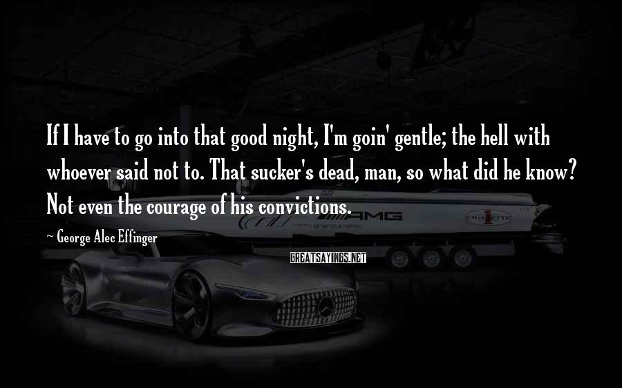 George Alec Effinger Sayings: If I have to go into that good night, I'm goin' gentle; the hell with