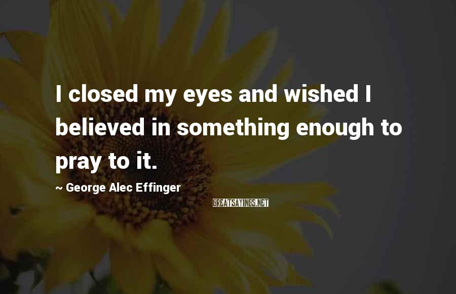 George Alec Effinger Sayings: I closed my eyes and wished I believed in something enough to pray to it.